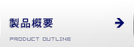 製品概要 PRODUCT OUTLINE